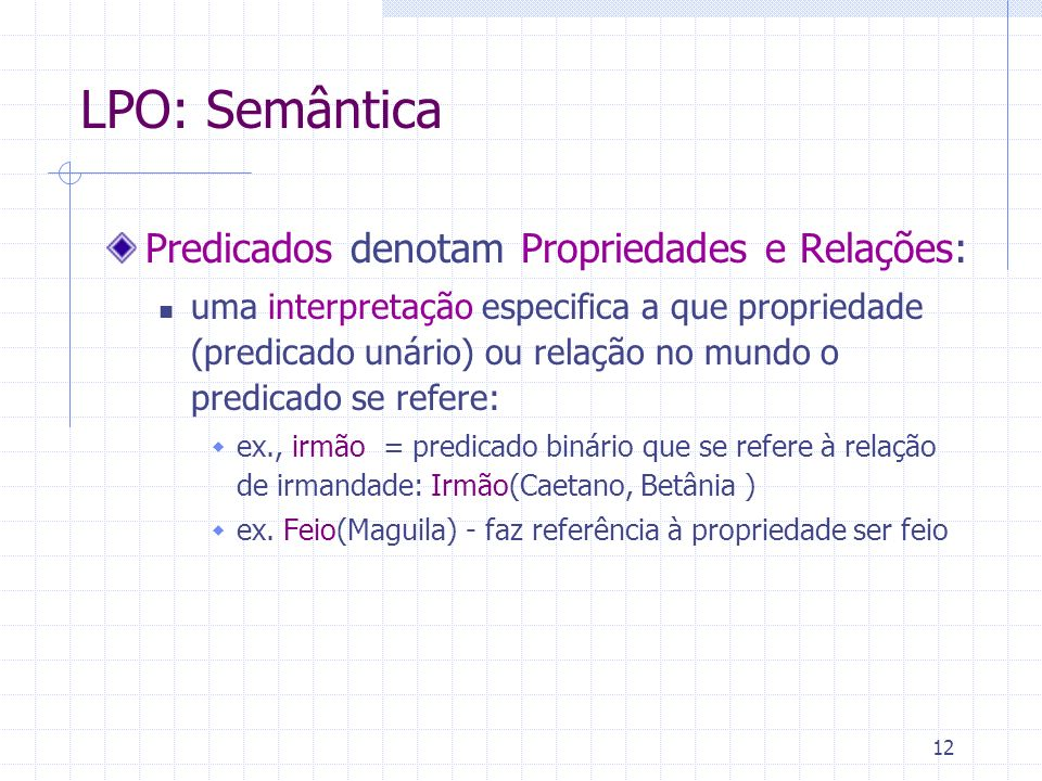 12 LPO: Semântica Predicados denotam Propriedades e Relações: uma interpretação especifica a que propriedade (predicado unário) ou relação no mundo o