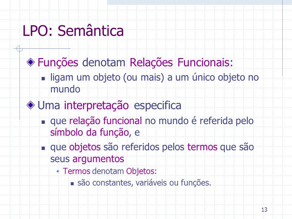 13 LPO: Semântica Funções denotam Relações Funcionais: ligam um objeto (ou mais) a um único objeto no mundo Uma interpretação especifica que relação funcional no mundo é referida pelo símbolo da função, e que objetos são referidos pelos termos que são seus argumentos Termos denotam Objetos: são constantes, variáveis ou funções.