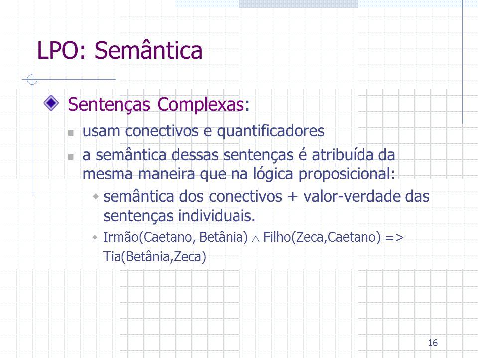 16 LPO: Semântica Sentenças Complexas: usam conectivos e quantificadores a semântica dessas sentenças é atribuída da mesma maneira que na lógica propo