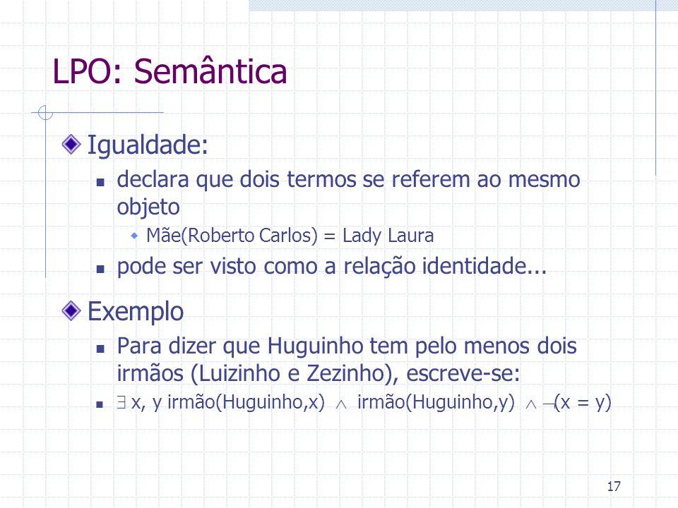 17 LPO: Semântica Igualdade: declara que dois termos se referem ao mesmo objeto Mãe(Roberto Carlos) = Lady Laura pode ser visto como a relação identidade...