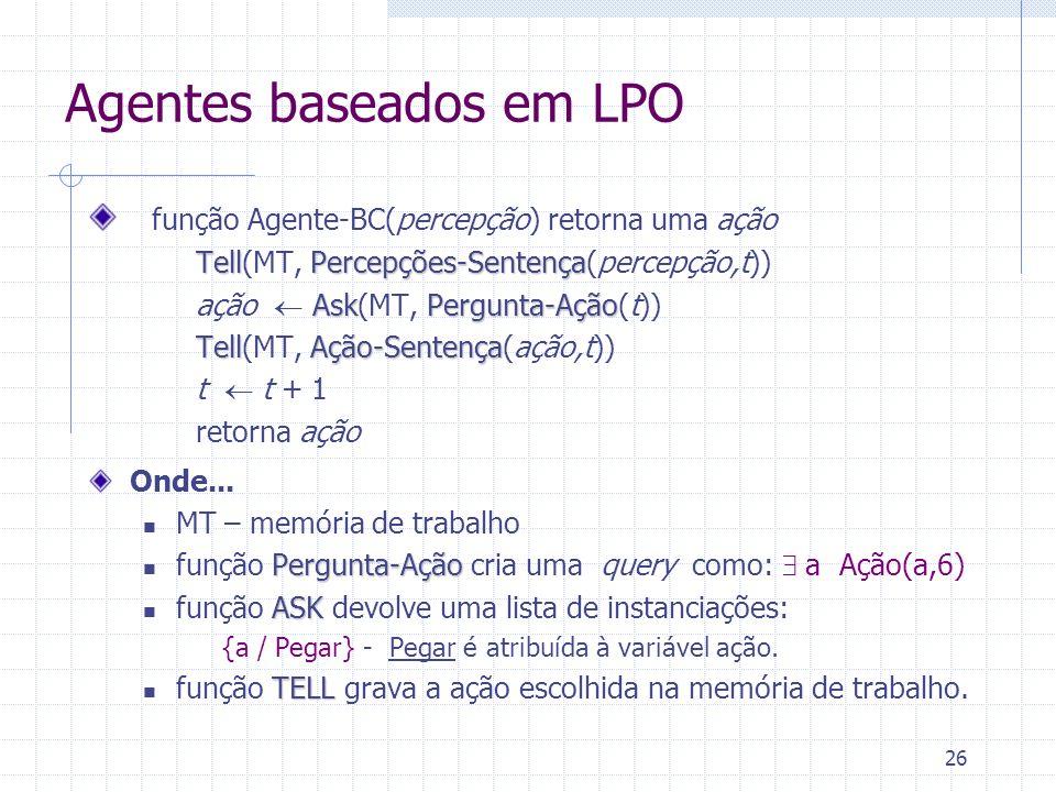 26 Agentes baseados em LPO função Agente-BC(percepção) retorna uma ação TellPercepções-Sentença Tell(MT, Percepções-Sentença(percepção,t)) AskPergunta-Ação ação Ask(MT, Pergunta-Ação(t)) TellAção-Sentença Tell(MT, Ação-Sentença(ação,t)) t t + 1 retorna ação Onde...