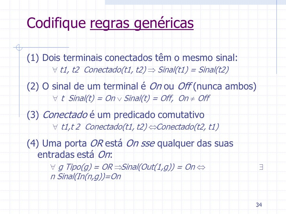 34 Codifique regras genéricas (1) Dois terminais conectados têm o mesmo sinal: t1, t2 Conectado(t1, t2) Sinal(t1) = Sinal(t2) (2) O sinal de um termin