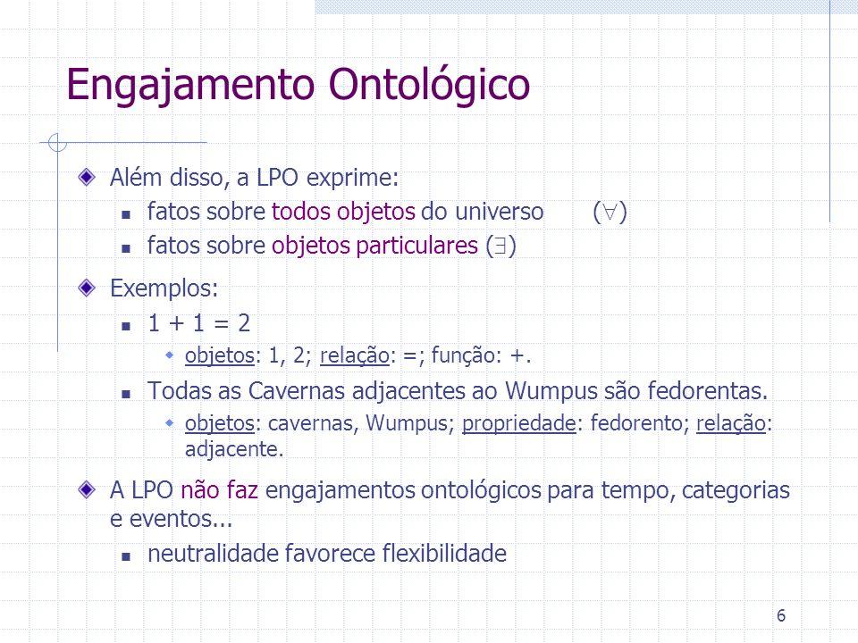 6 Engajamento Ontológico Além disso, a LPO exprime: fatos sobre todos objetos do universo ( ) fatos sobre objetos particulares ( ) Exemplos: 1 + 1 = 2 objetos: 1, 2; relação: =; função: +.