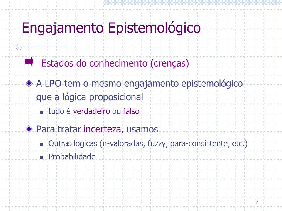 7 Engajamento Epistemológico Estados do conhecimento (crenças) A LPO tem o mesmo engajamento epistemológico que a lógica proposicional tudo é verdadeiro ou falso Para tratar incerteza, usamos Outras lógicas (n-valoradas, fuzzy, para-consistente, etc.) Probabilidade