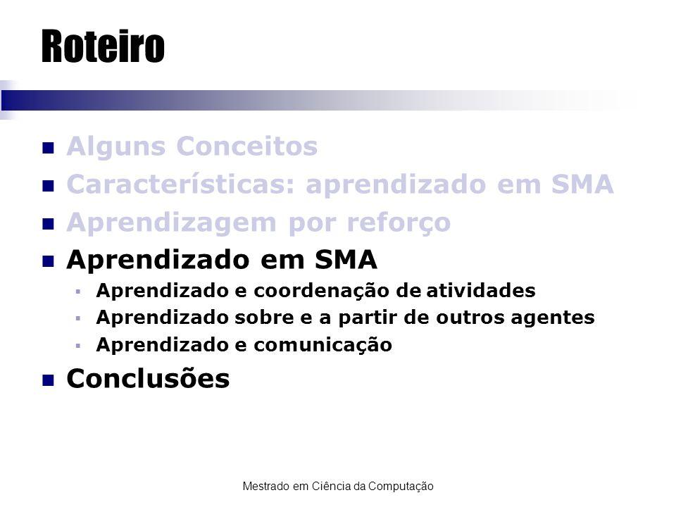 Mestrado em Ciência da Computação Roteiro Alguns Conceitos Características: aprendizado em SMA Aprendizagem por reforço Aprendizado em SMA Aprendizado
