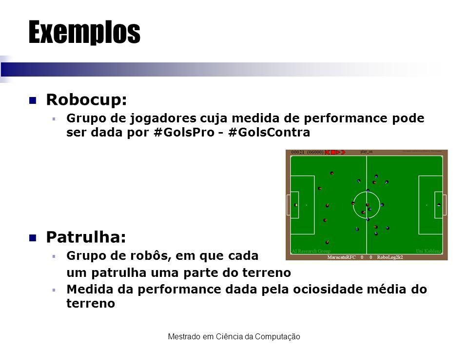 Mestrado em Ciência da Computação Exemplos Robocup: Grupo de jogadores cuja medida de performance pode ser dada por #GolsPro - #GolsContra Patrulha: G