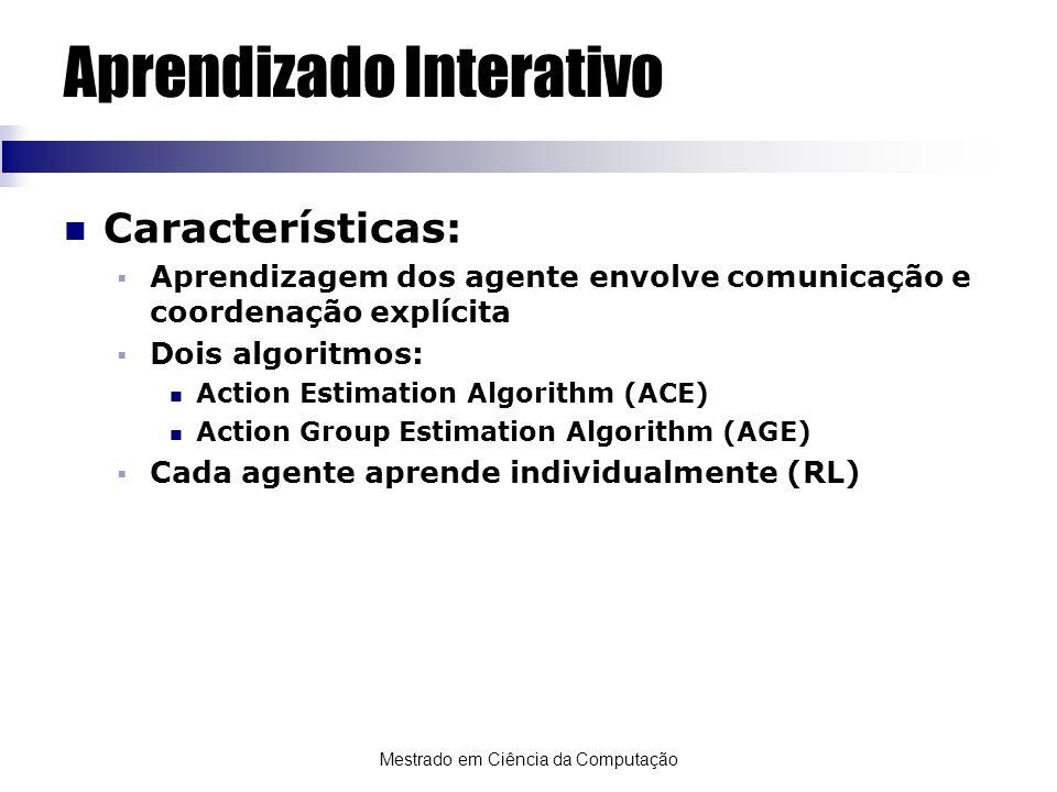 Mestrado em Ciência da Computação Aprendizado Interativo Características: Aprendizagem dos agente envolve comunicação e coordenação explícita Dois alg