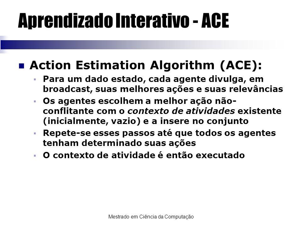 Mestrado em Ciência da Computação Aprendizado Interativo - ACE Action Estimation Algorithm (ACE): Para um dado estado, cada agente divulga, em broadca