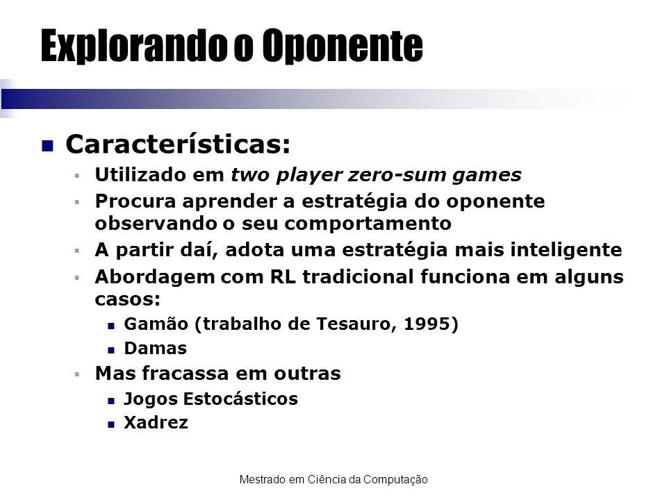 Mestrado em Ciência da Computação Explorando o Oponente Características: Utilizado em two player zero-sum games Procura aprender a estratégia do opone