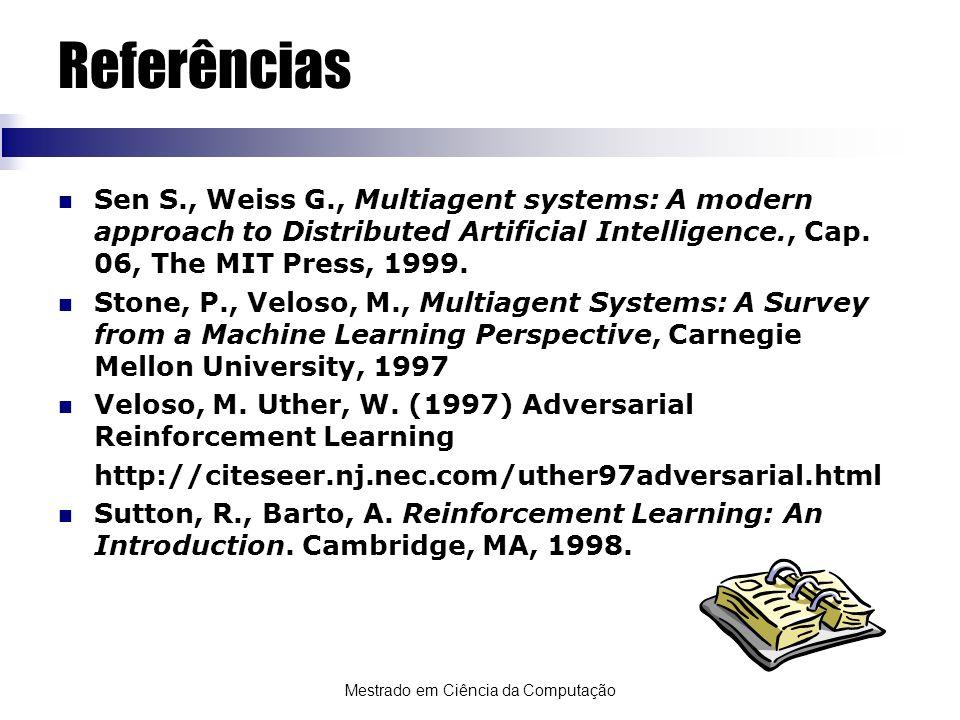 Mestrado em Ciência da Computação Referências Sen S., Weiss G., Multiagent systems: A modern approach to Distributed Artificial Intelligence., Cap. 06