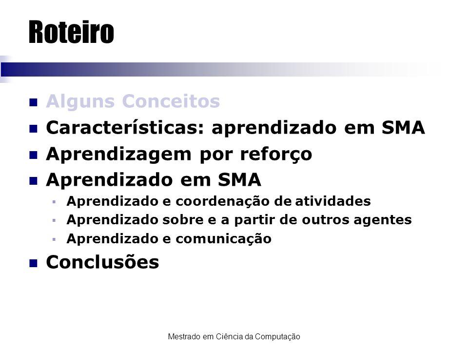 Mestrado em Ciência da Computação Categorias de Aprendizado em SMA Generalizando, existem duas categorias de aprendizado em SMA: Centralizado (ou isolado): o processo de aprendizado é totalmente executado por um agente, sem interação com demais agentes.
