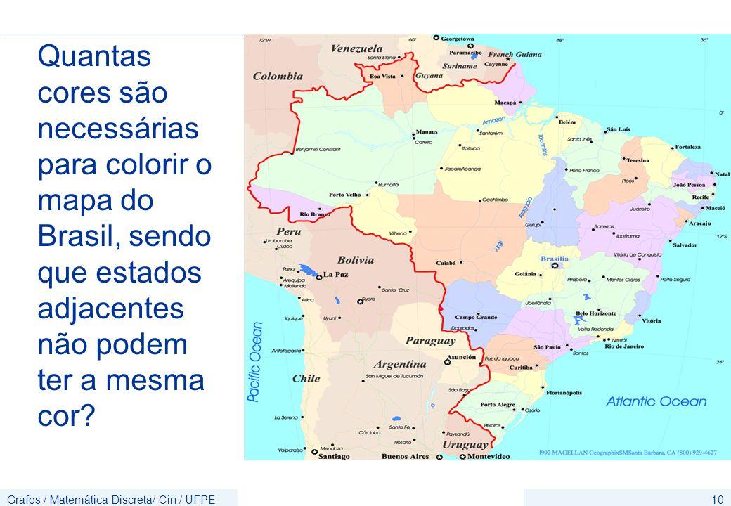 Grafos / Matemática Discreta/ Cin / UFPE10 Quantas cores são necessárias para colorir o mapa do Brasil, sendo que estados adjacentes não podem ter a m