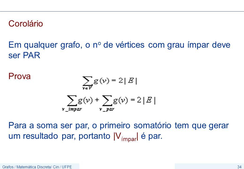 Grafos / Matemática Discreta/ Cin / UFPE34 Corolário Em qualquer grafo, o n o de vértices com grau ímpar deve ser PAR Prova Para a soma ser par, o pri