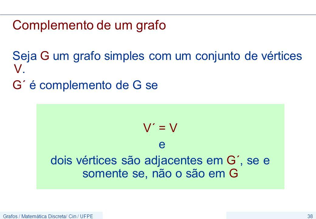 Grafos / Matemática Discreta/ Cin / UFPE38 Complemento de um grafo Seja G um grafo simples com um conjunto de vértices V. G´ é complemento de G se V´