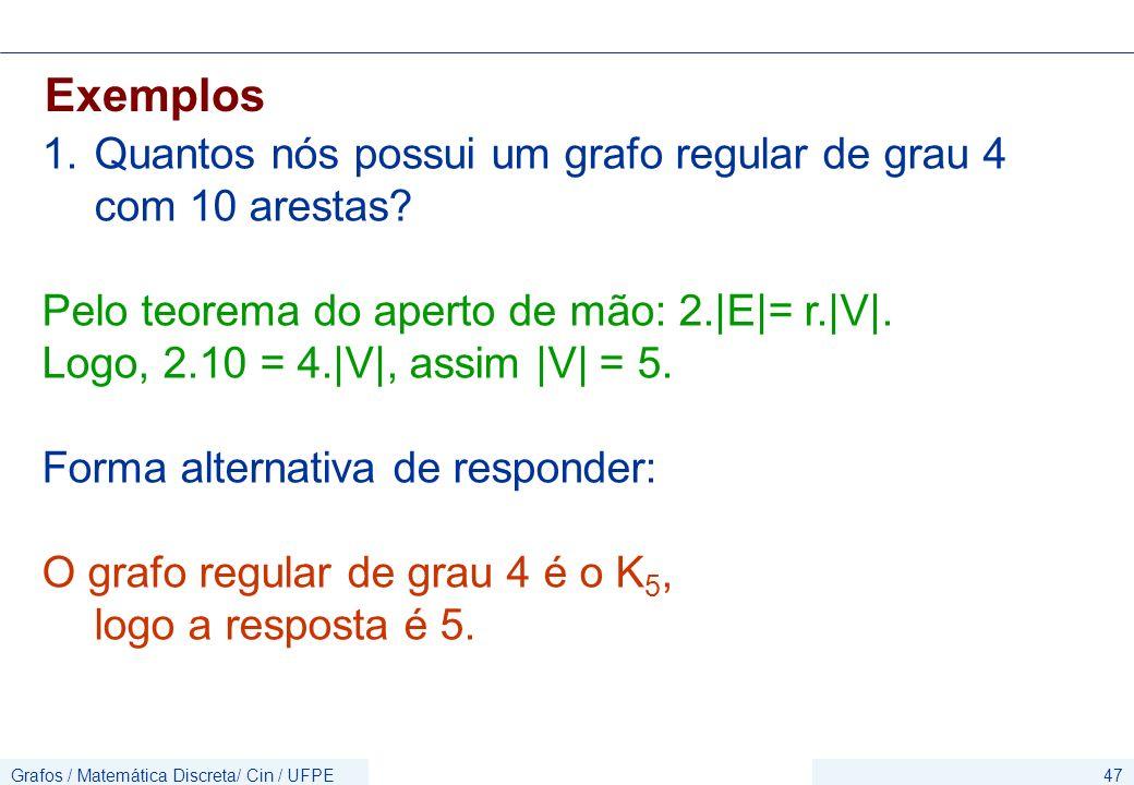Grafos / Matemática Discreta/ Cin / UFPE47 Exemplos 1.Quantos nós possui um grafo regular de grau 4 com 10 arestas? Pelo teorema do aperto de mão: 2.|