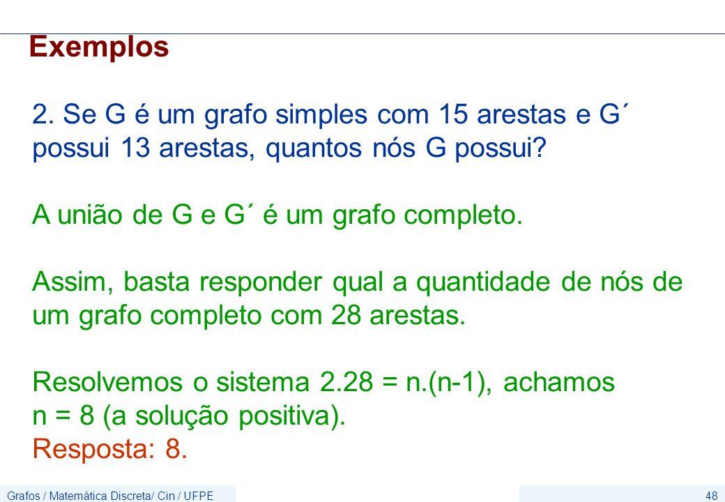 Grafos / Matemática Discreta/ Cin / UFPE48 Exemplos 2. Se G é um grafo simples com 15 arestas e G´ possui 13 arestas, quantos nós G possui? A união de