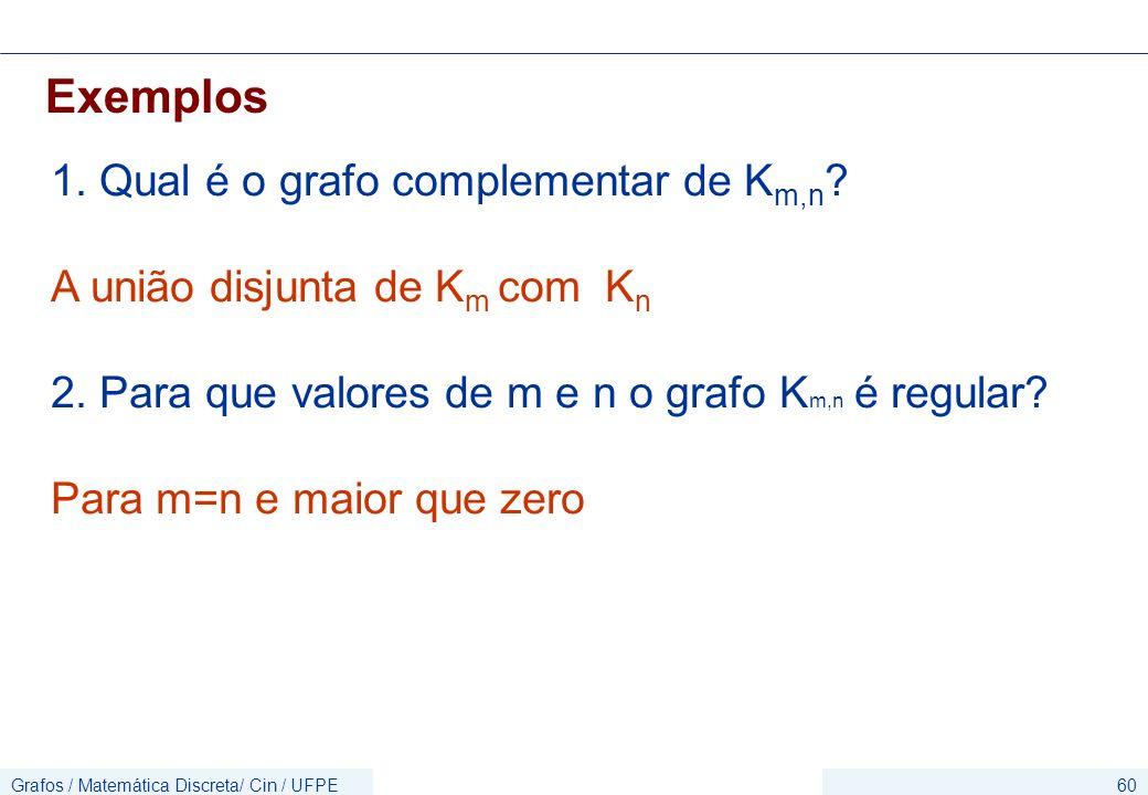 Grafos / Matemática Discreta/ Cin / UFPE60 Exemplos 1. Qual é o grafo complementar de K m,n ? A união disjunta de K m com K n 2. Para que valores de m
