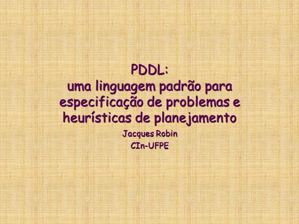 PDDL: uma linguagem padrão para especificação de problemas e heurísticas de planejamento Jacques Robin CIn-UFPE