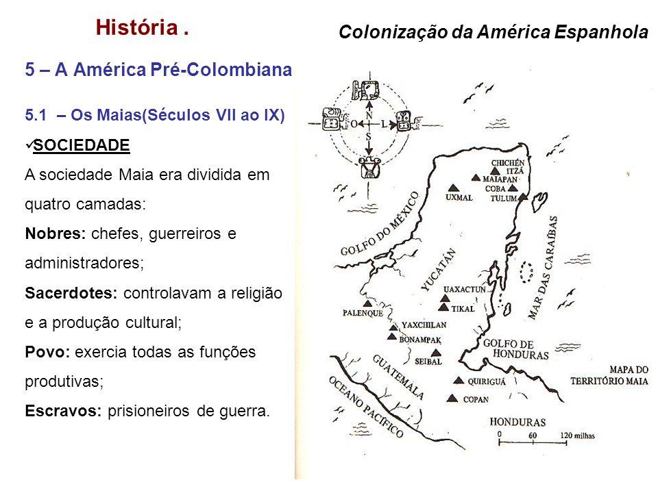 História. 5 – A América Pré-Colombiana Colonização da América Espanhola 5.1 – Os Maias(Séculos VII ao IX) SOCIEDADE A sociedade Maia era dividida em q