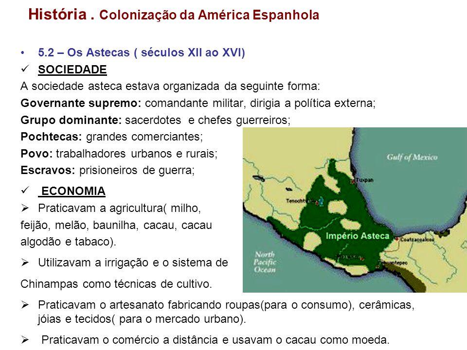História. Colonização da América Espanhola 5.2 – Os Astecas ( séculos XII ao XVI) SOCIEDADE A sociedade asteca estava organizada da seguinte forma: Go