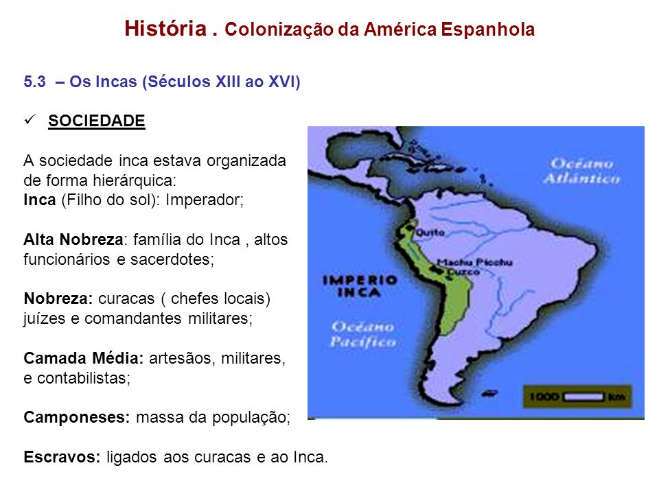 História. Colonização da América Espanhola 5.3 – Os Incas (Séculos XIII ao XVI) SOCIEDADE A sociedade inca estava organizada de forma hierárquica: Inc