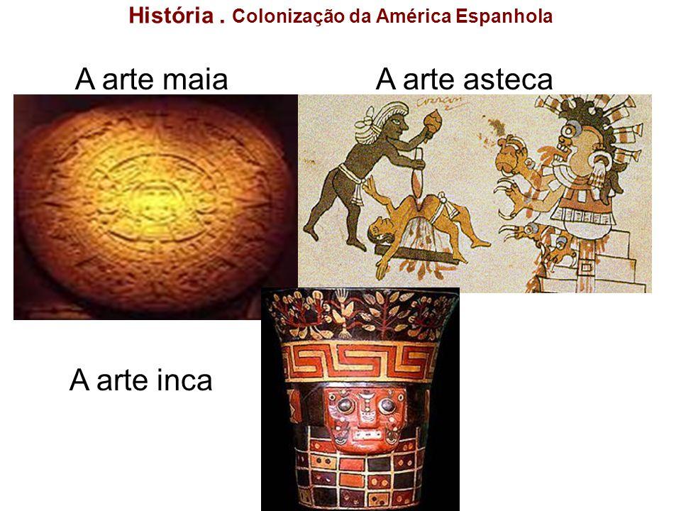 História. Colonização da América Espanhola A arte astecaA arte maia A arte inca
