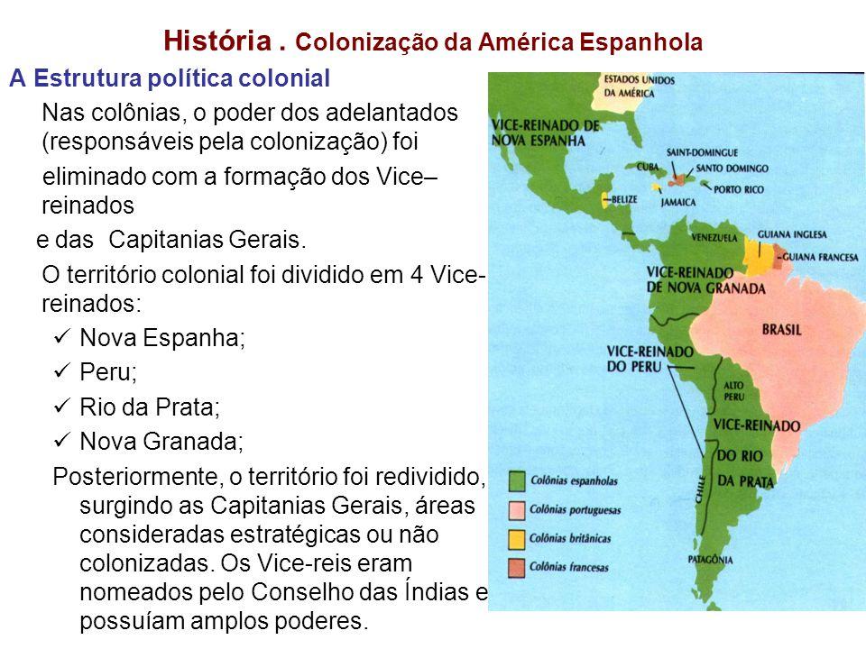 História. Colonização da América Espanhola A Estrutura política colonial Nas colônias, o poder dos adelantados (responsáveis pela colonização) foi eli