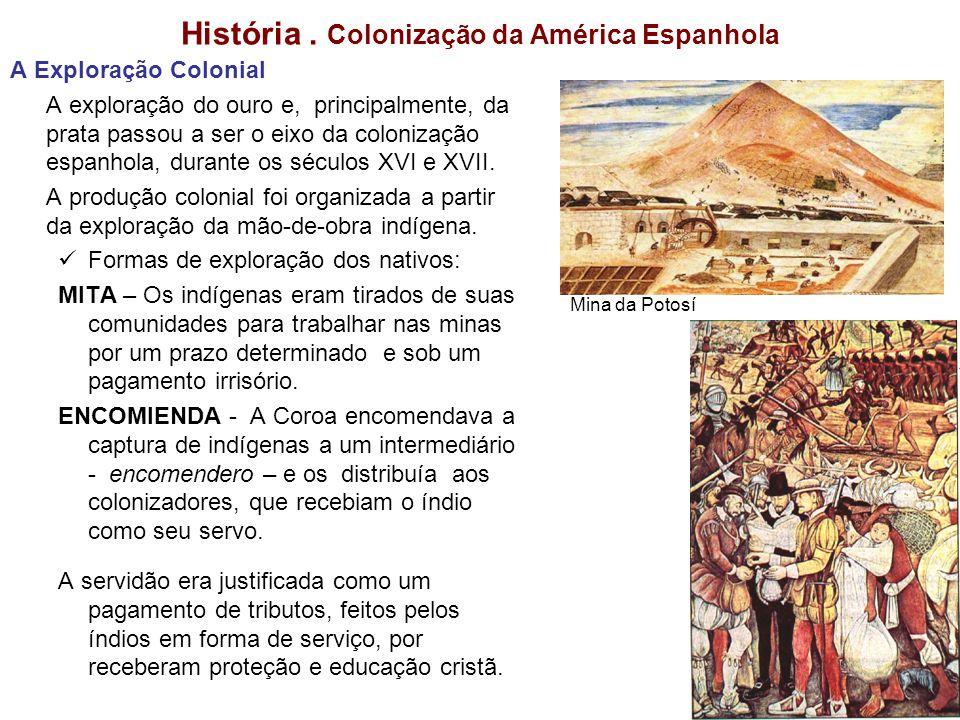 História. Colonização da América Espanhola A Exploração Colonial A exploração do ouro e, principalmente, da prata passou a ser o eixo da colonização e