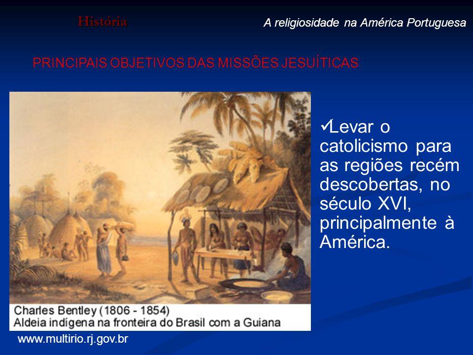 História A religiosidade na América Portuguesa Levar o catolicismo para as regiões recém descobertas, no século XVI, principalmente à América. PRINCIP
