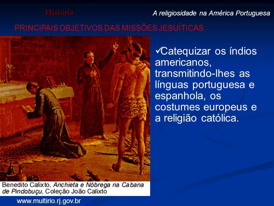 História A religiosidade na América Portuguesa Catequizar os índios americanos, transmitindo-lhes as línguas portuguesa e espanhola, os costumes europ