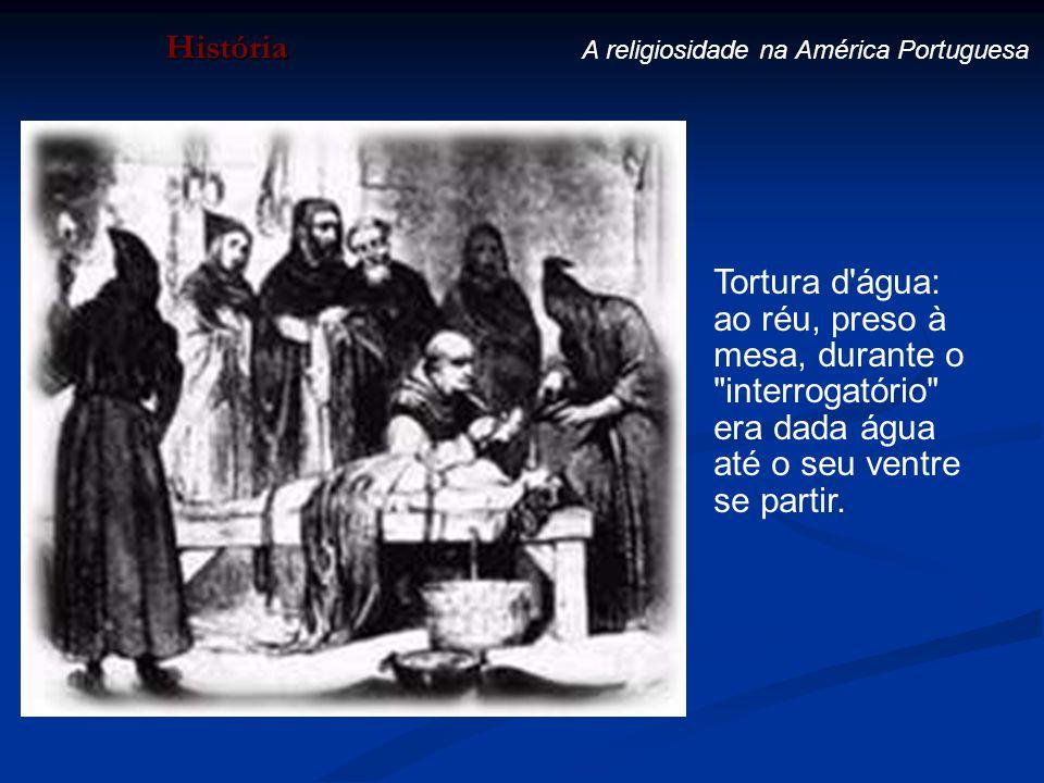 História A religiosidade na América Portuguesa Tortura d'água: ao réu, preso à mesa, durante o