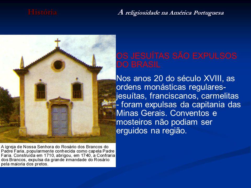 História A religiosidade na América Portuguesa OS JESUÍTAS SÃO EXPULSOS DO BRASIL Nos anos 20 do século XVIII, as ordens monásticas regulares- jesuíta