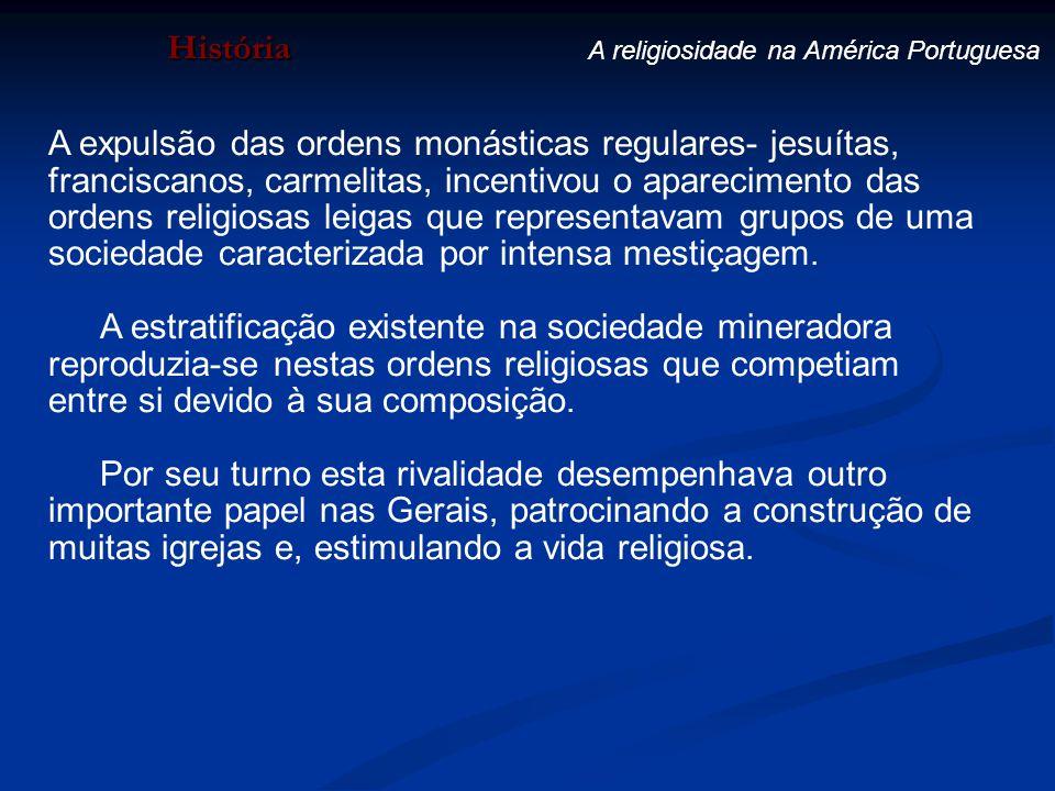 História A religiosidade na América Portuguesa A expulsão das ordens monásticas regulares- jesuítas, franciscanos, carmelitas, incentivou o aparecimen