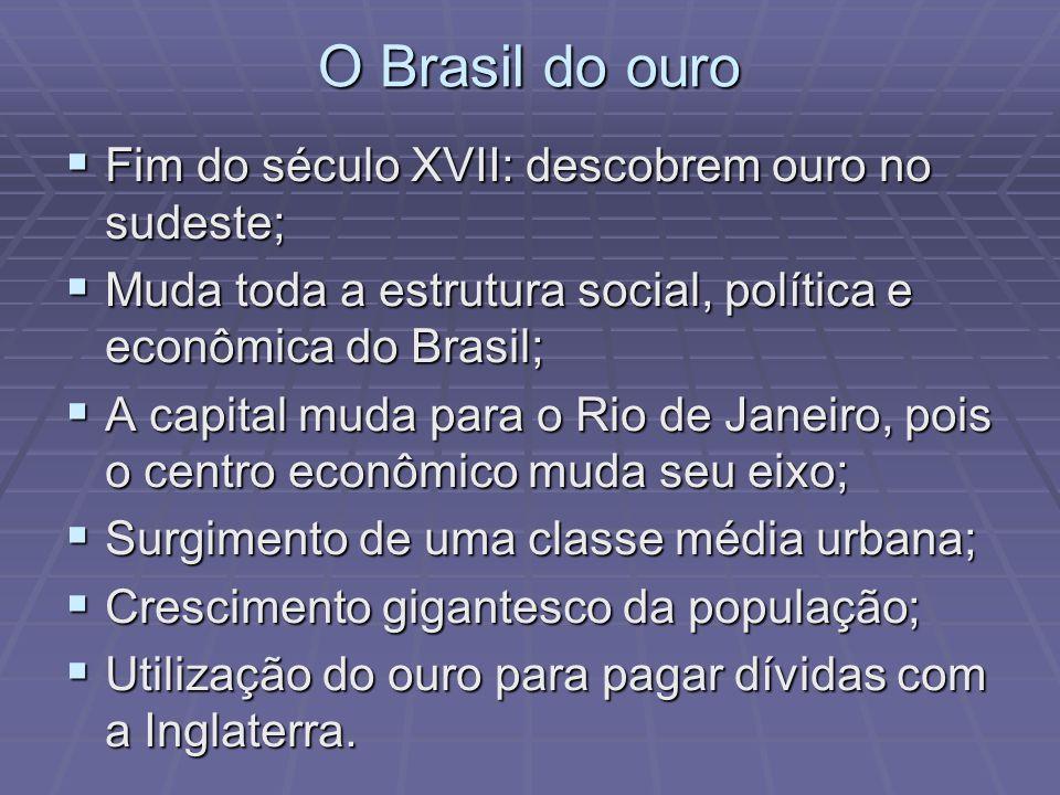 O Brasil do ouro Fim do século XVII: descobrem ouro no sudeste; Fim do século XVII: descobrem ouro no sudeste; Muda toda a estrutura social, política