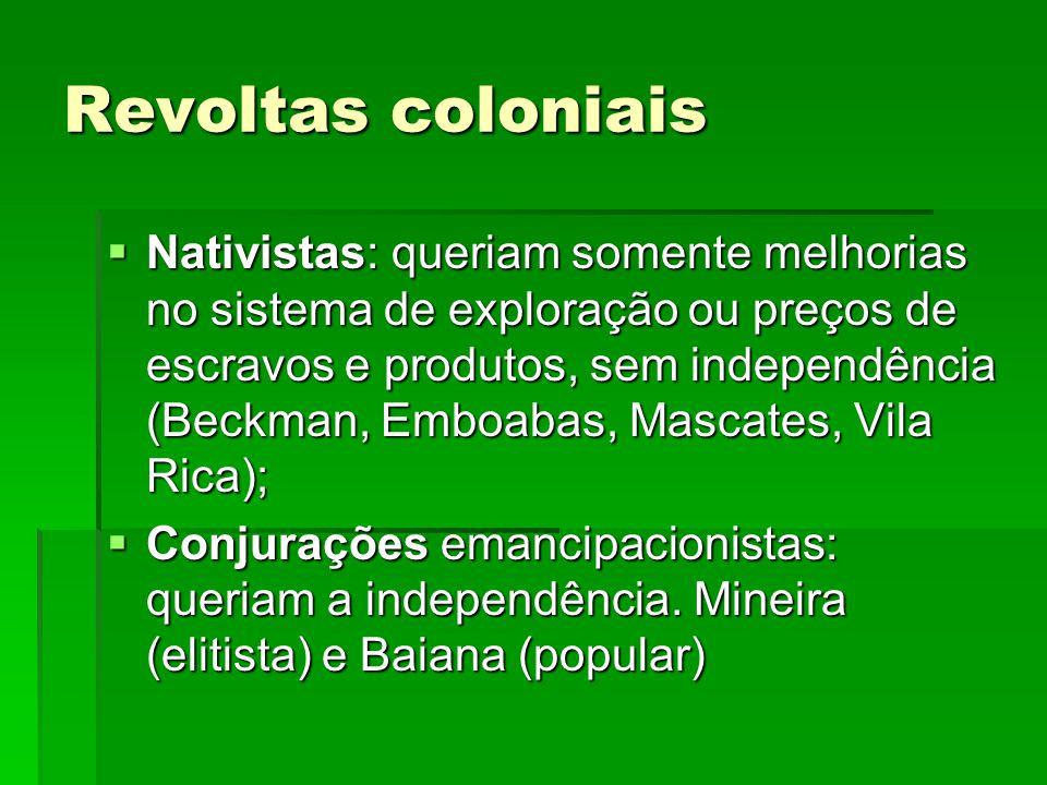 Revoltas coloniais Nativistas: queriam somente melhorias no sistema de exploração ou preços de escravos e produtos, sem independência (Beckman, Emboab