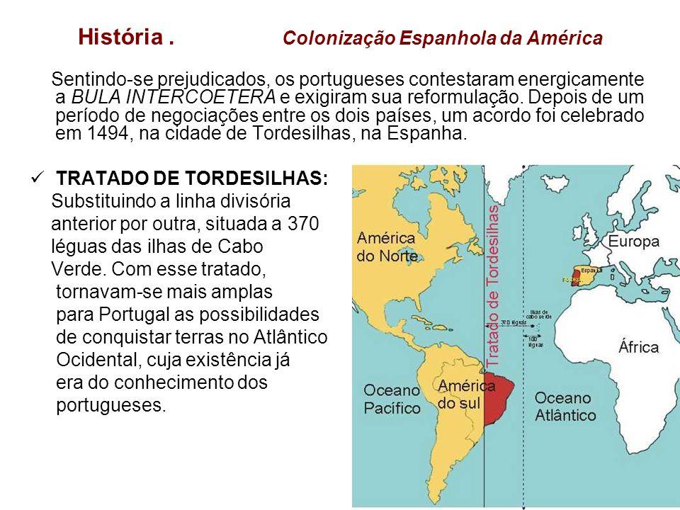 História. Colonização Espanhola da América Sentindo-se prejudicados, os portugueses contestaram energicamente a BULA INTERCOETERA e exigiram sua refor