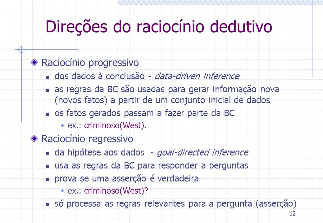 12 Direções do raciocínio dedutivo Raciocínio progressivo dos dados à conclusão - data-driven inference as regras da BC são usadas para gerar informaç