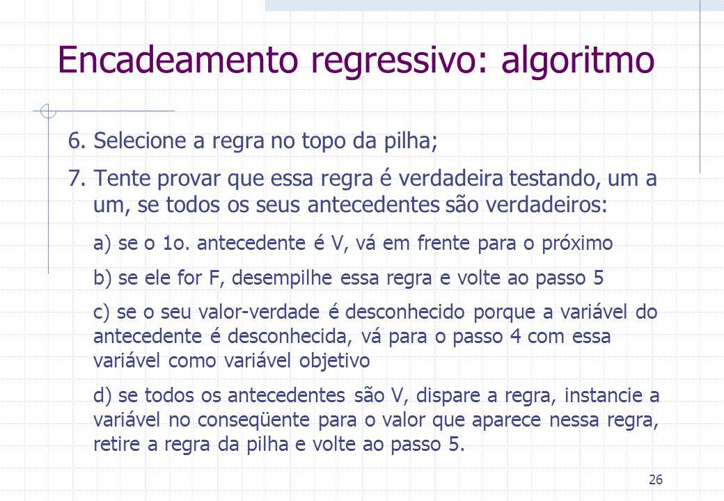 26 Encadeamento regressivo: algoritmo 6. Selecione a regra no topo da pilha; 7. Tente provar que essa regra é verdadeira testando, um a um, se todos o