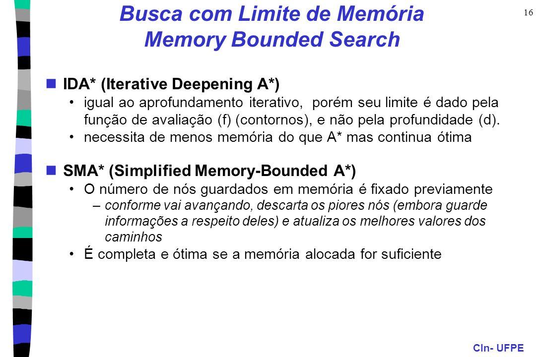 CIn- UFPE 16 Busca com Limite de Memória Memory Bounded Search IDA* (Iterative Deepening A*) igual ao aprofundamento iterativo, porém seu limite é dad