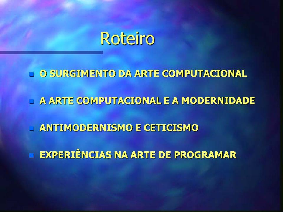 Roteiro n O SURGIMENTO DA ARTE COMPUTACIONAL n A ARTE COMPUTACIONAL E A MODERNIDADE n ANTIMODERNISMO E CETICISMO n EXPERIÊNCIAS NA ARTE DE PROGRAMAR