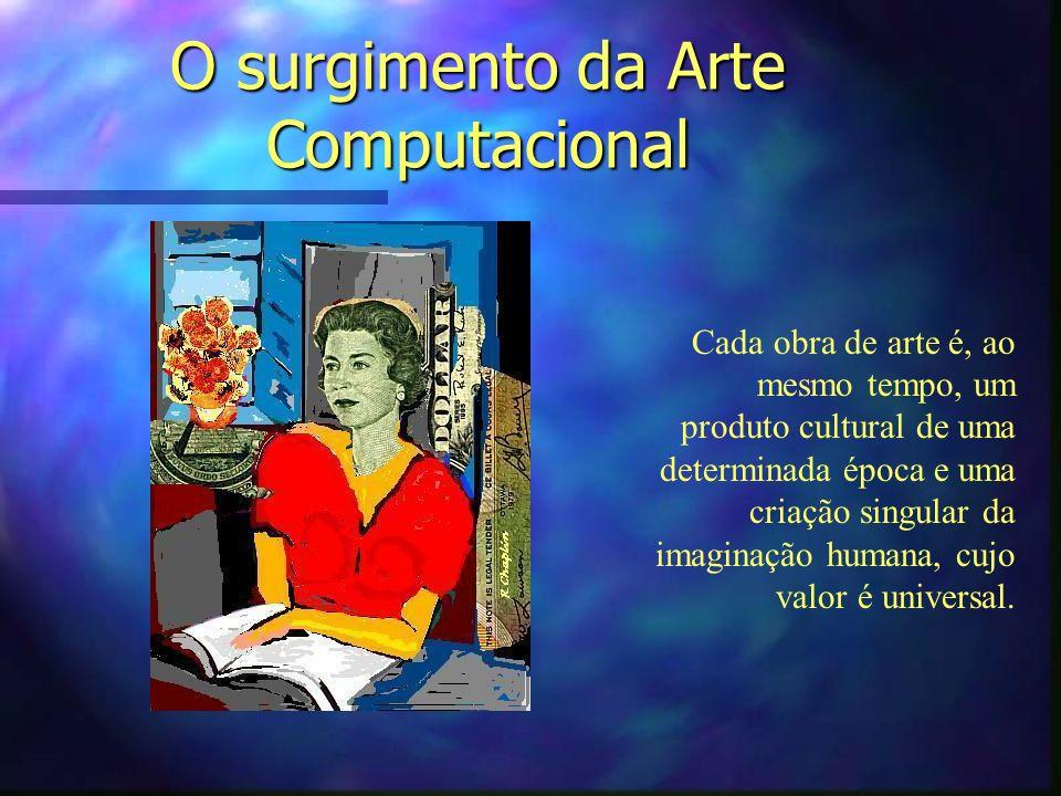 O surgimento da Arte Computacional Cada obra de arte é, ao mesmo tempo, um produto cultural de uma determinada época e uma criação singular da imagina