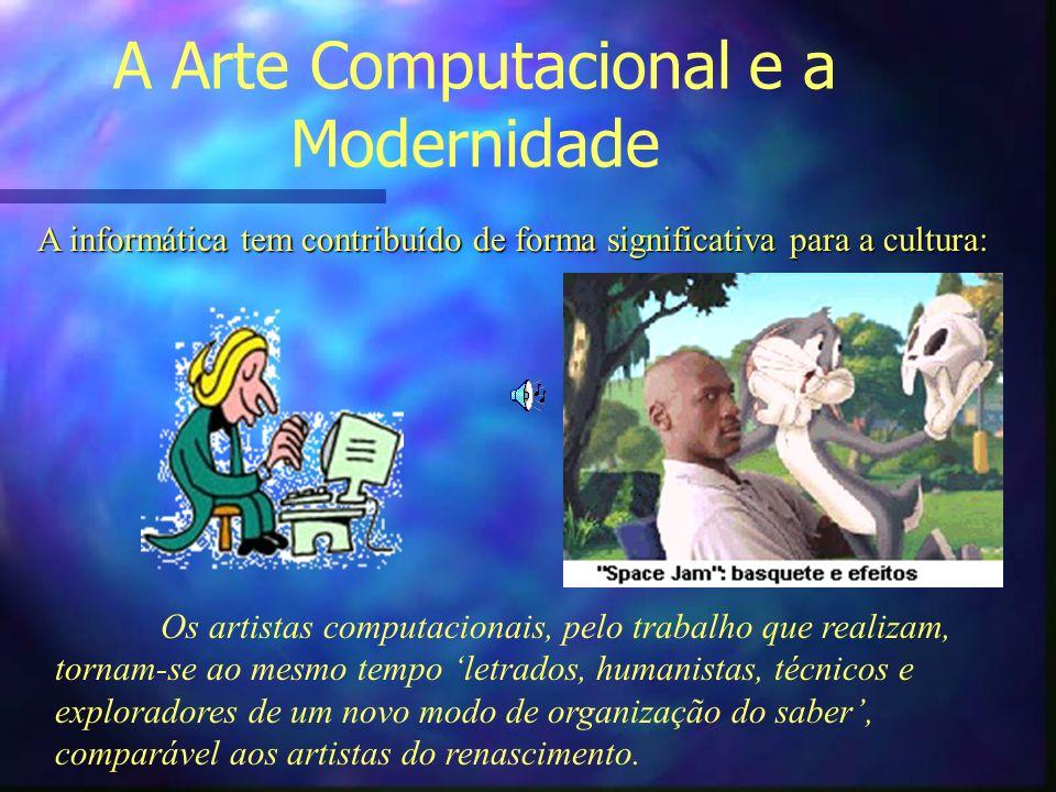 A Arte Computacional e a Modernidade A informática tem contribuído de forma significativa para a cultura: Os artistas computacionais, pelo trabalho qu
