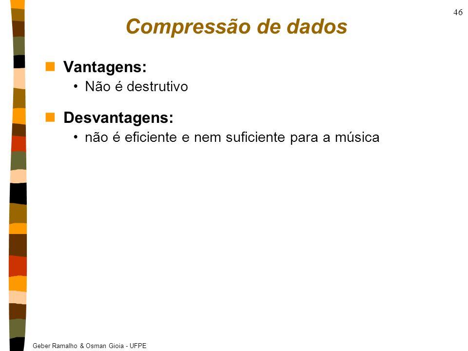 Geber Ramalho & Osman Gioia - UFPE 46 Compressão de dados nVantagens: Não é destrutivo nDesvantagens: não é eficiente e nem suficiente para a música