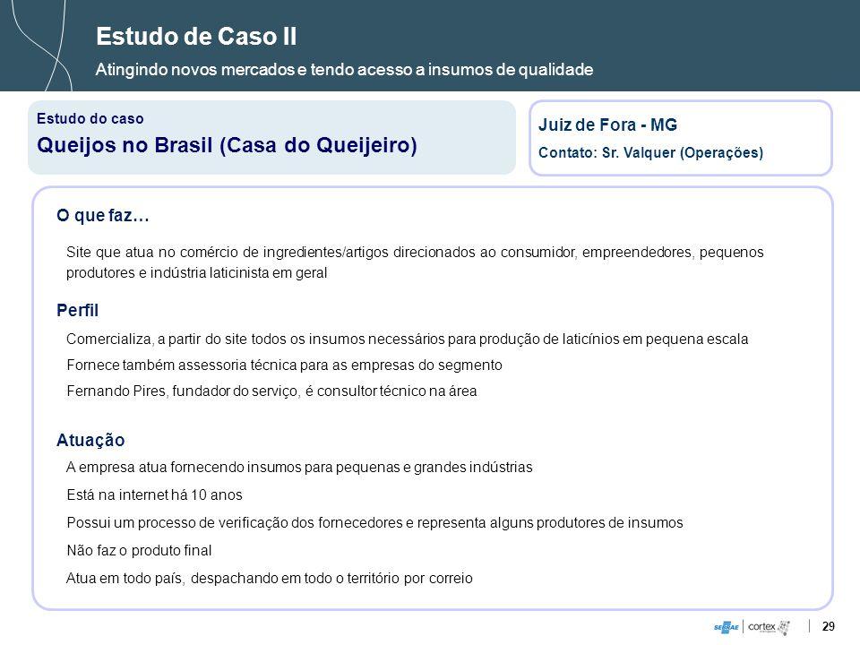 29 Estudo de Caso II Atingindo novos mercados e tendo acesso a insumos de qualidade Estudo do caso Queijos no Brasil (Casa do Queijeiro) Juiz de Fora