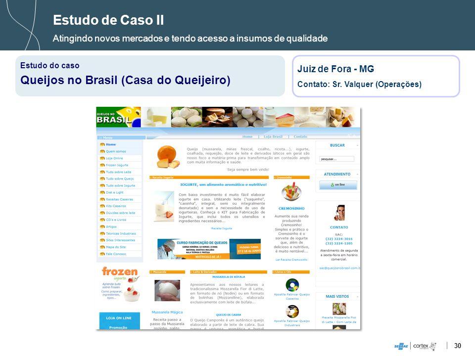 30 Estudo de Caso II Atingindo novos mercados e tendo acesso a insumos de qualidade Estudo do caso Queijos no Brasil (Casa do Queijeiro) Juiz de Fora