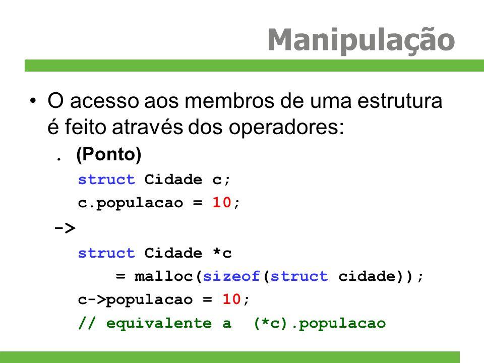 Manipulação O acesso aos membros de uma estrutura é feito através dos operadores:. (Ponto) struct Cidade c; c.populacao = 10; -> struct Cidade *c = ma