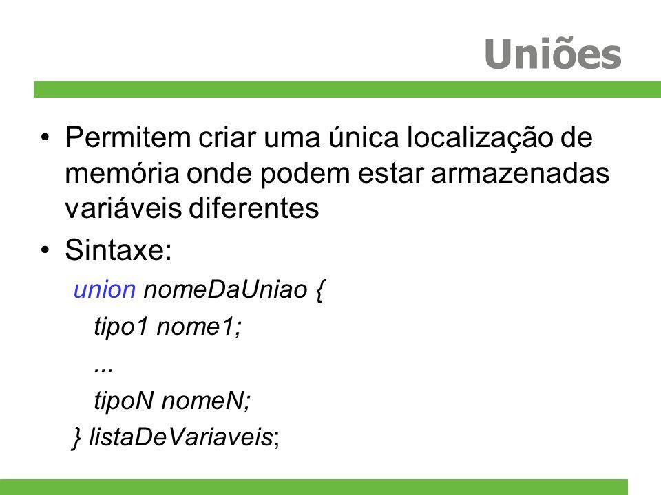 Uniões Permitem criar uma única localização de memória onde podem estar armazenadas variáveis diferentes Sintaxe: union nomeDaUniao { tipo1 nome1;...
