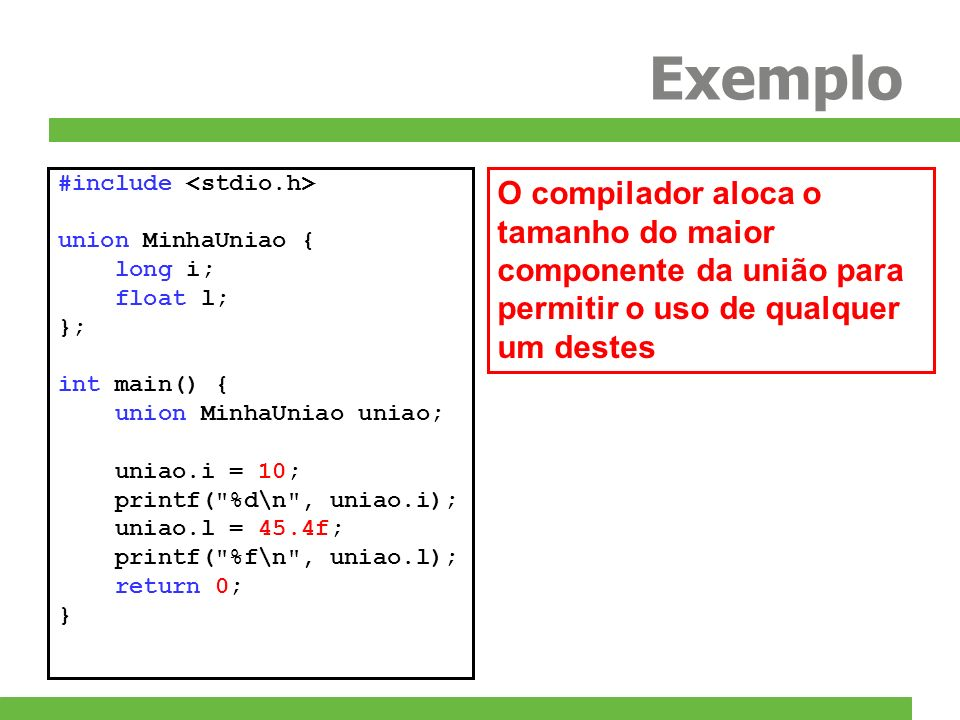 Exemplo #include union MinhaUniao { long i; float l; }; int main() { union MinhaUniao uniao; uniao.i = 10; printf(