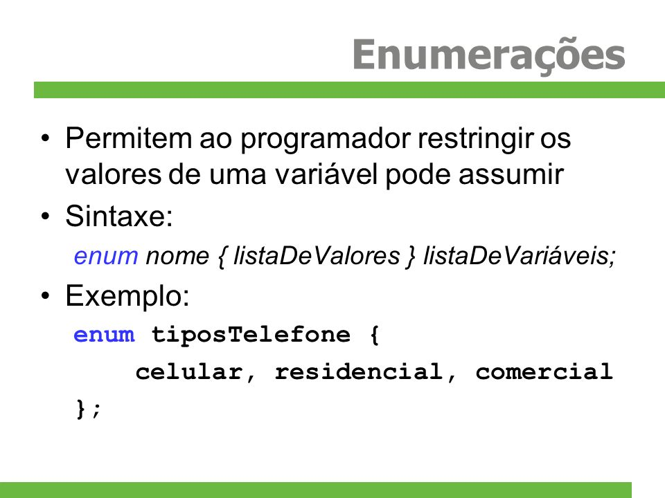 Enumerações Permitem ao programador restringir os valores de uma variável pode assumir Sintaxe: enum nome { listaDeValores } listaDeVariáveis; Exemplo