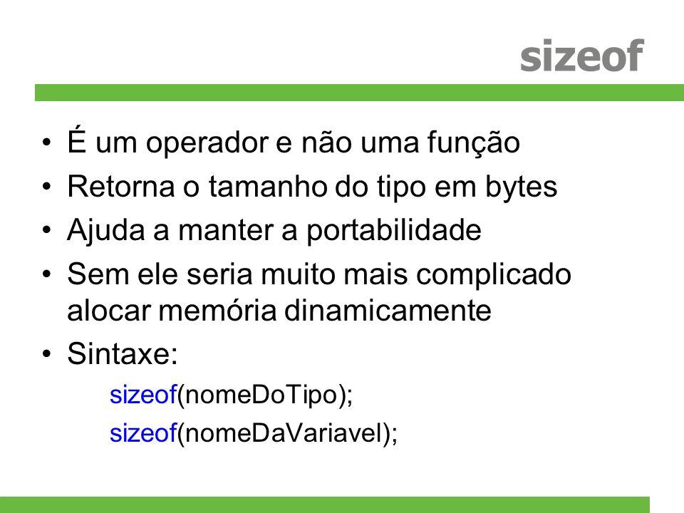 sizeof É um operador e não uma função Retorna o tamanho do tipo em bytes Ajuda a manter a portabilidade Sem ele seria muito mais complicado alocar mem